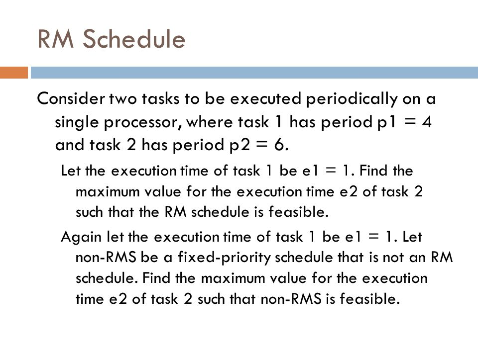 RM Schedule Consider two tasks to be executed periodically on a single processor, where task 1 has period p1 = 4 and task 2 has period p2 = 6.