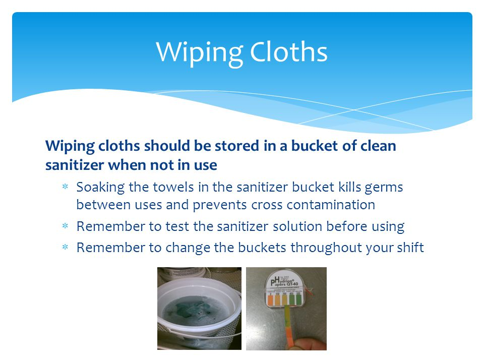 Wiping Cloths Wiping cloths should be stored in a bucket of clean sanitizer when not in use.