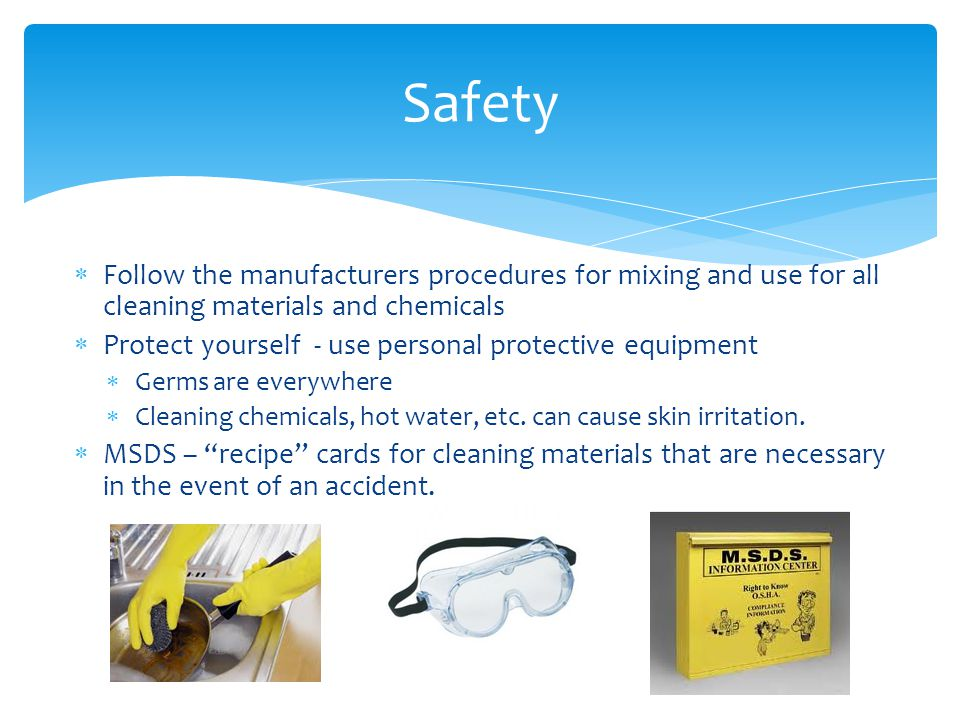 Safety Follow the manufacturers procedures for mixing and use for all cleaning materials and chemicals.