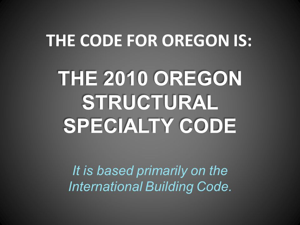 THE CODE FOR OREGON IS: THE 2010 OREGON STRUCTURAL SPECIALTY CODE It is based primarily on the International Building Code.