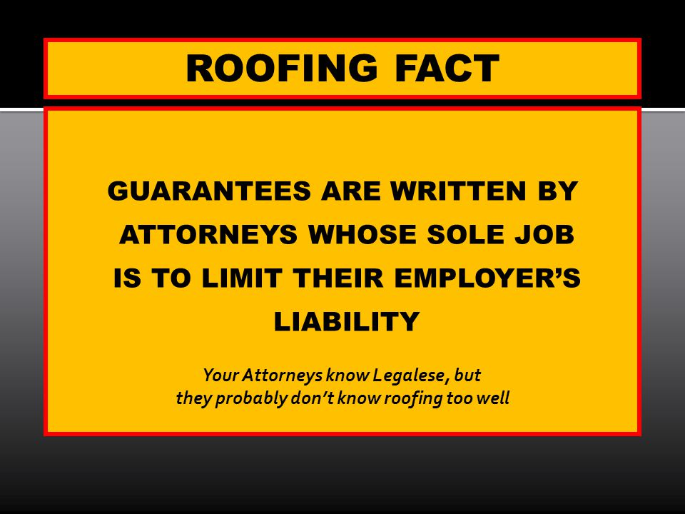 ROOFING FACT GUARANTEES ARE WRITTEN BY ATTORNEYS WHOSE SOLE JOB