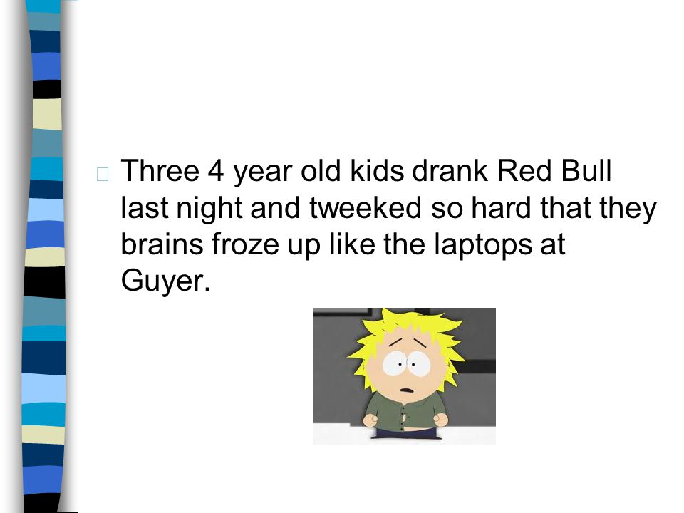 4/1/2017 Three 4 year old kids drank Red Bull last night and tweeked so hard that they brains froze up like the laptops at Guyer.