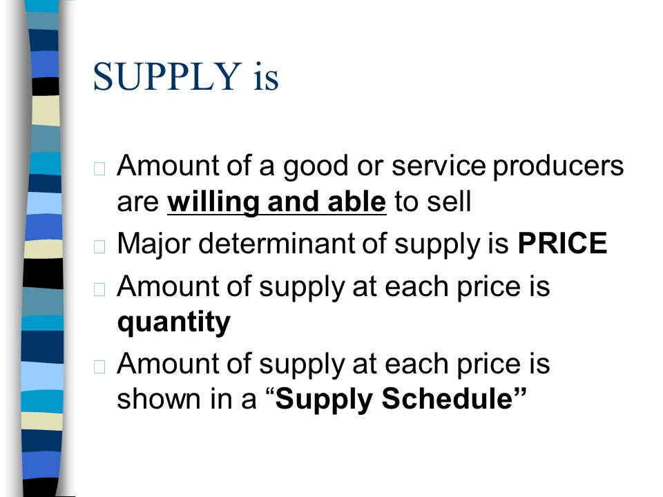 4/1/2017 SUPPLY is. Amount of a good or service producers are willing and able to sell. Major determinant of supply is PRICE.