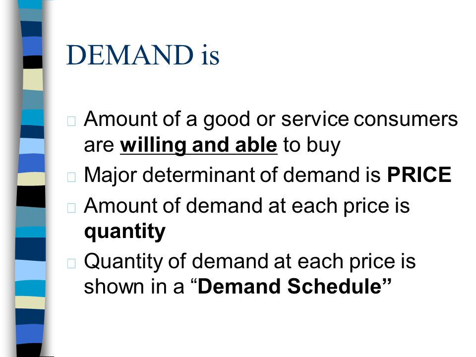4/1/2017 DEMAND is. Amount of a good or service consumers are willing and able to buy. Major determinant of demand is PRICE.