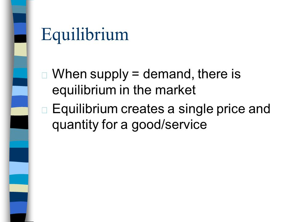 Equilibrium When supply = demand, there is equilibrium in the market