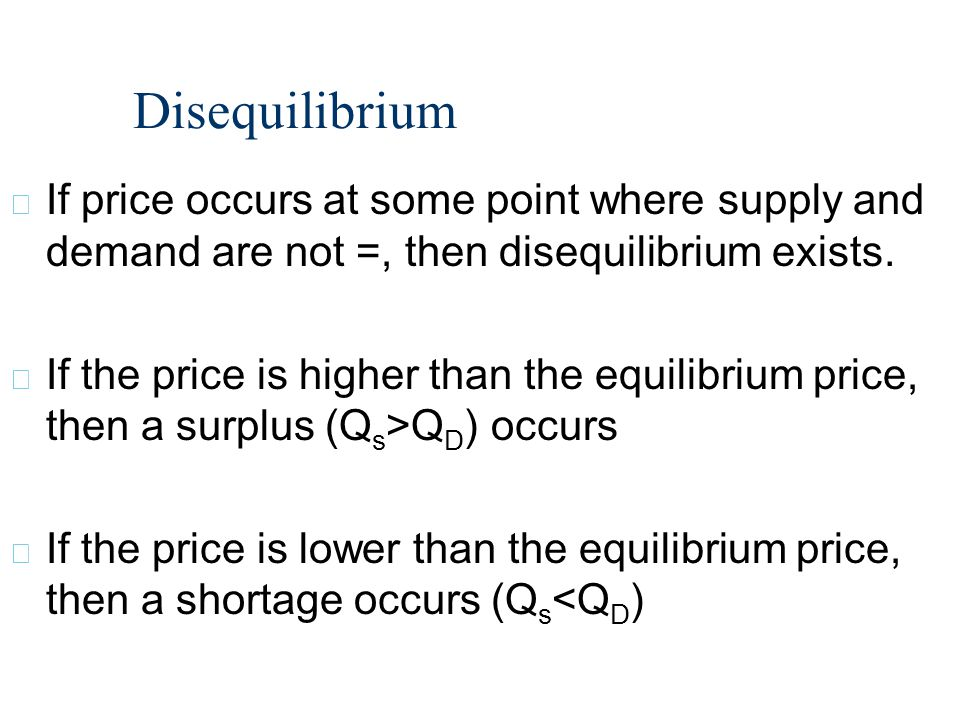 Disequilibrium If price occurs at some point where supply and demand are not =, then disequilibrium exists.