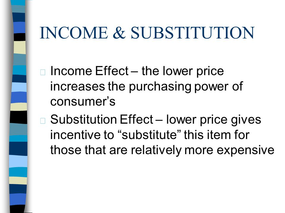 4/1/2017 INCOME & SUBSTITUTION. Income Effect – the lower price increases the purchasing power of consumer's.