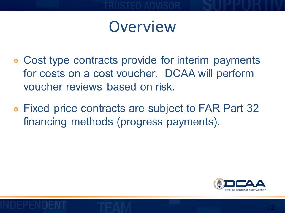 Overview Cost type contracts provide for interim payments for costs on a cost voucher. DCAA will perform voucher reviews based on risk.