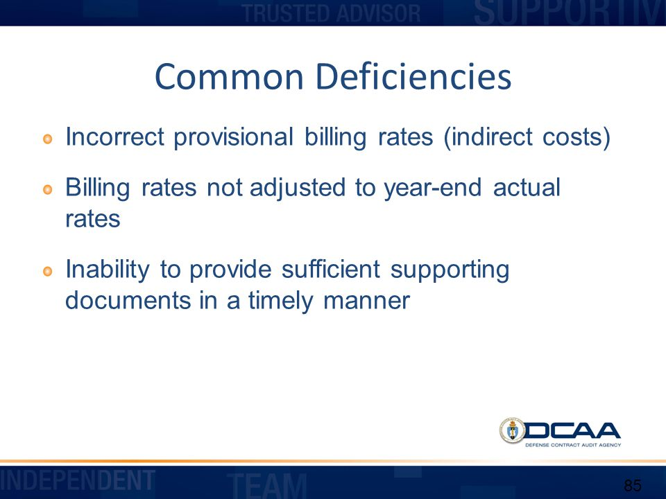 Common Deficiencies Incorrect provisional billing rates (indirect costs) Billing rates not adjusted to year-end actual rates.