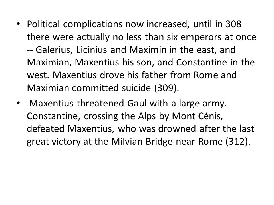 Political complications now increased, until in 308 there were actually no less than six emperors at once -- Galerius, Licinius and Maximin in the east, and Maximian, Maxentius his son, and Constantine in the west. Maxentius drove his father from Rome and Maximian committed suicide (309).