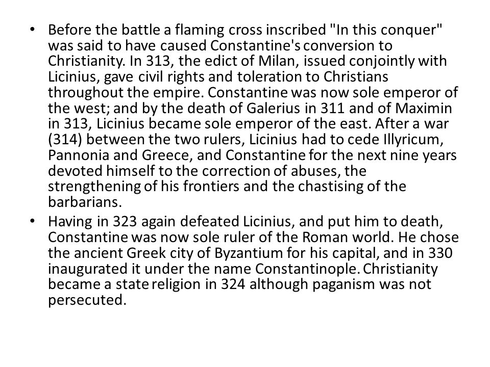Before the battle a flaming cross inscribed In this conquer was said to have caused Constantine s conversion to Christianity. In 313, the edict of Milan, issued conjointly with Licinius, gave civil rights and toleration to Christians throughout the empire. Constantine was now sole emperor of the west; and by the death of Galerius in 311 and of Maximin in 313, Licinius became sole emperor of the east. After a war (314) between the two rulers, Licinius had to cede Illyricum, Pannonia and Greece, and Constantine for the next nine years devoted himself to the correction of abuses, the strengthening of his frontiers and the chastising of the barbarians.