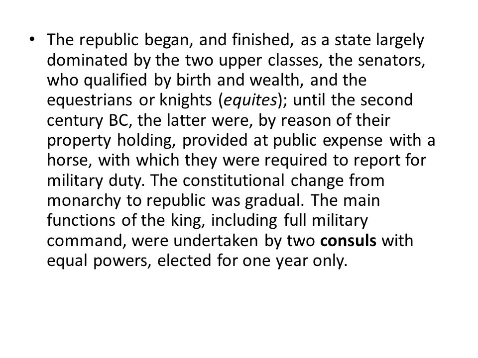 The republic began, and finished, as a state largely dominated by the two upper classes, the senators, who qualified by birth and wealth, and the equestrians or knights (equites); until the second century BC, the latter were, by reason of their property holding, provided at public expense with a horse, with which they were required to report for military duty.