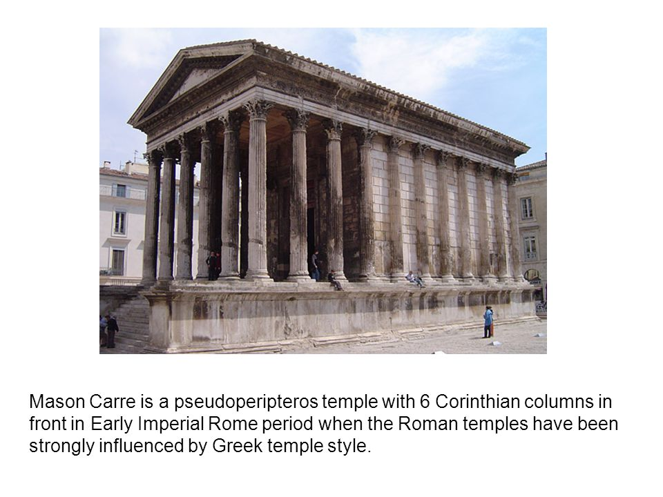 Mason Carre is a pseudoperipteros temple with 6 Corinthian columns in front in Early Imperial Rome period when the Roman temples have been strongly influenced by Greek temple style.