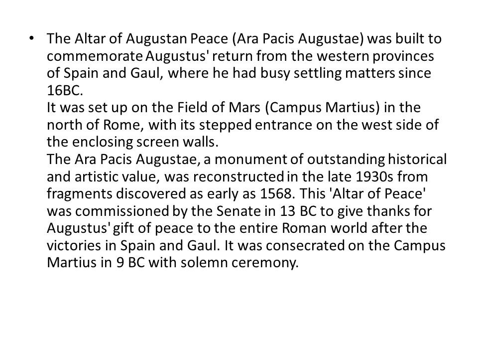 The Altar of Augustan Peace (Ara Pacis Augustae) was built to commemorate Augustus return from the western provinces of Spain and Gaul, where he had busy settling matters since 16BC.