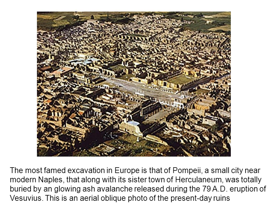 The most famed excavation in Europe is that of Pompeii, a small city near modern Naples, that along with its sister town of Herculaneum, was totally buried by an glowing ash avalanche released during the 79 A.D.