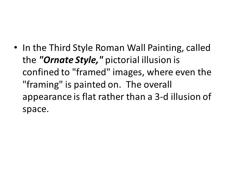 In the Third Style Roman Wall Painting, called the Ornate Style, pictorial illusion is confined to framed images, where even the framing is painted on. The overall appearance is flat rather than a 3-d illusion of space.