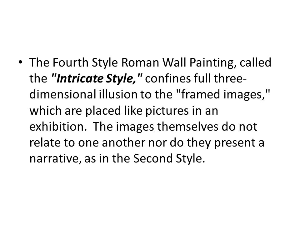 The Fourth Style Roman Wall Painting, called the Intricate Style, confines full three-dimensional illusion to the framed images, which are placed like pictures in an exhibition. The images themselves do not relate to one another nor do they present a narrative, as in the Second Style.