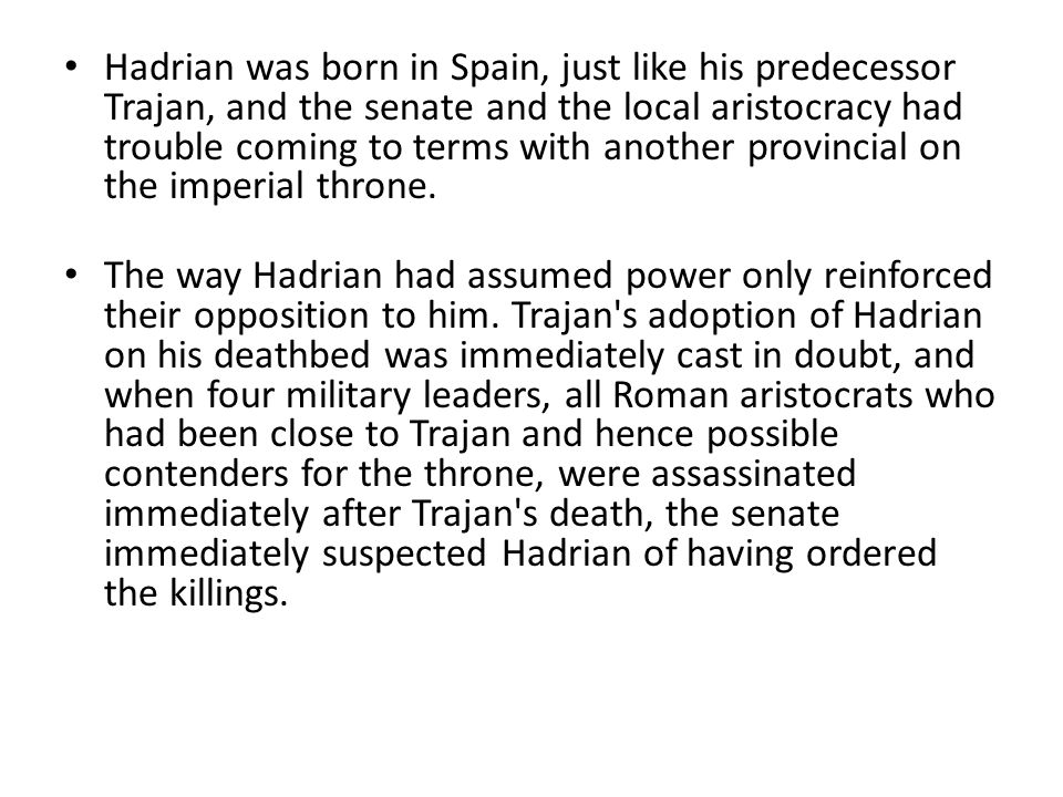 Hadrian was born in Spain, just like his predecessor Trajan, and the senate and the local aristocracy had trouble coming to terms with another provincial on the imperial throne.