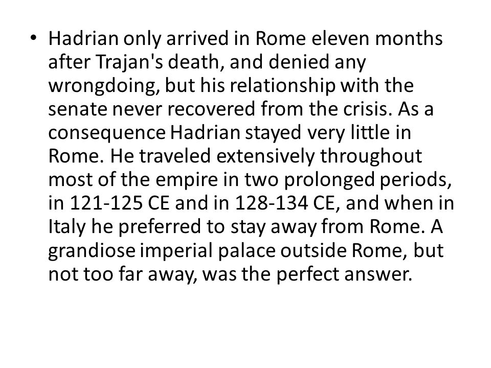Hadrian only arrived in Rome eleven months after Trajan s death, and denied any wrongdoing, but his relationship with the senate never recovered from the crisis.