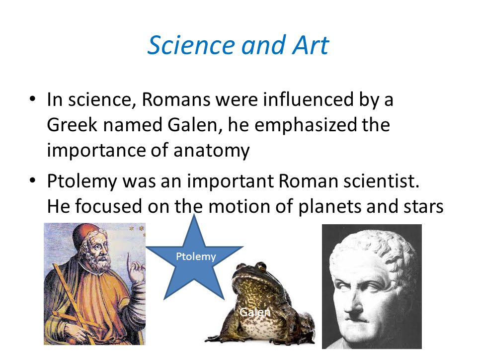 Science and Art In science, Romans were influenced by a Greek named Galen, he emphasized the importance of anatomy.