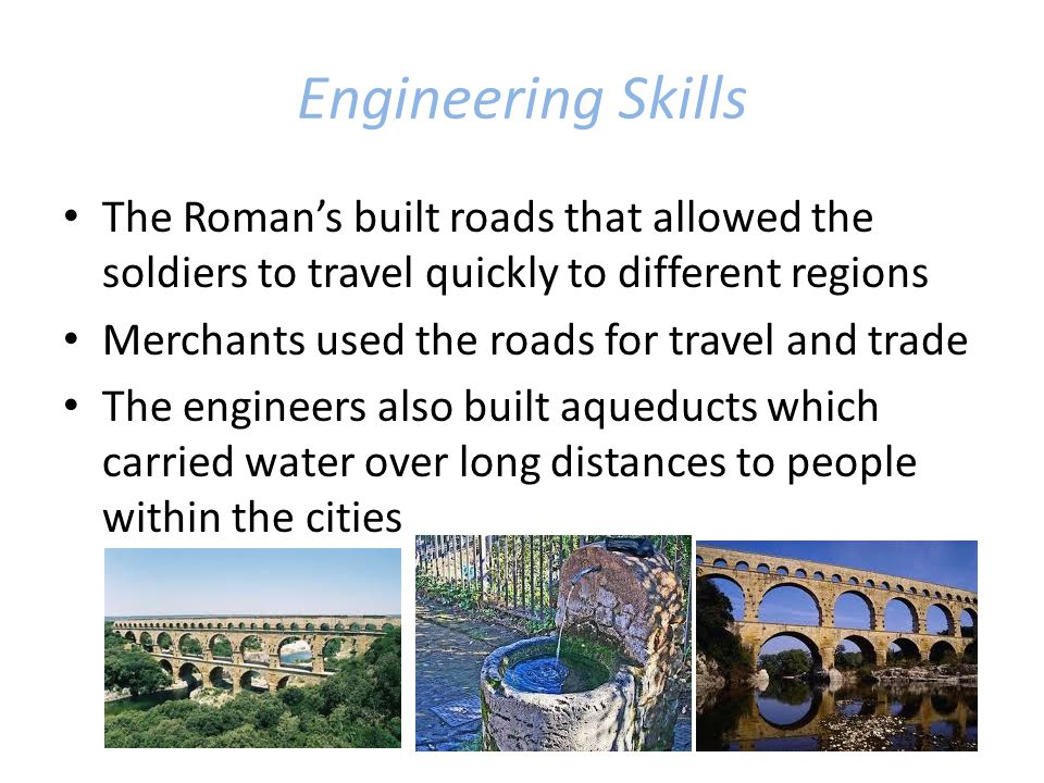 Engineering Skills The Roman's built roads that allowed the soldiers to travel quickly to different regions.