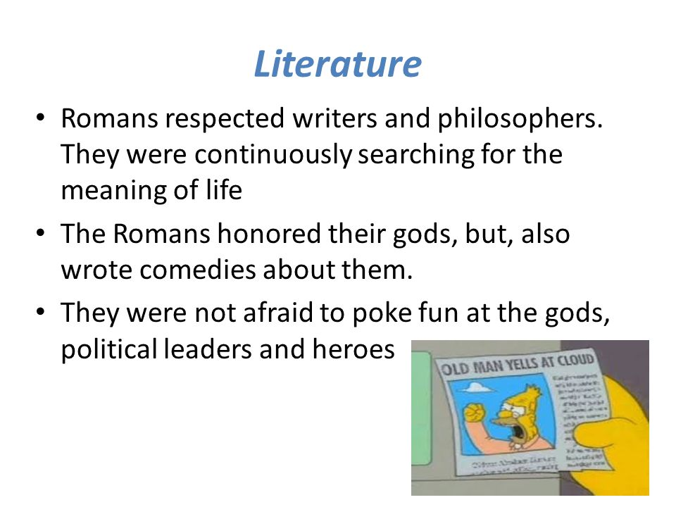 Literature Romans respected writers and philosophers. They were continuously searching for the meaning of life.