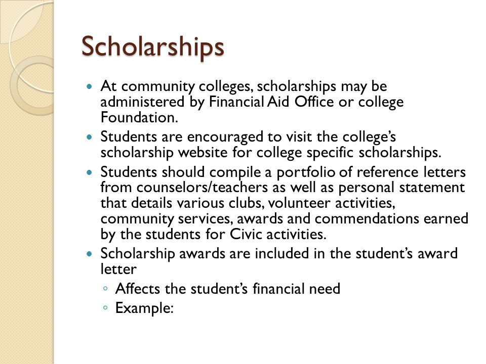 Scholarships At community colleges, scholarships may be administered by Financial Aid Office or college Foundation.