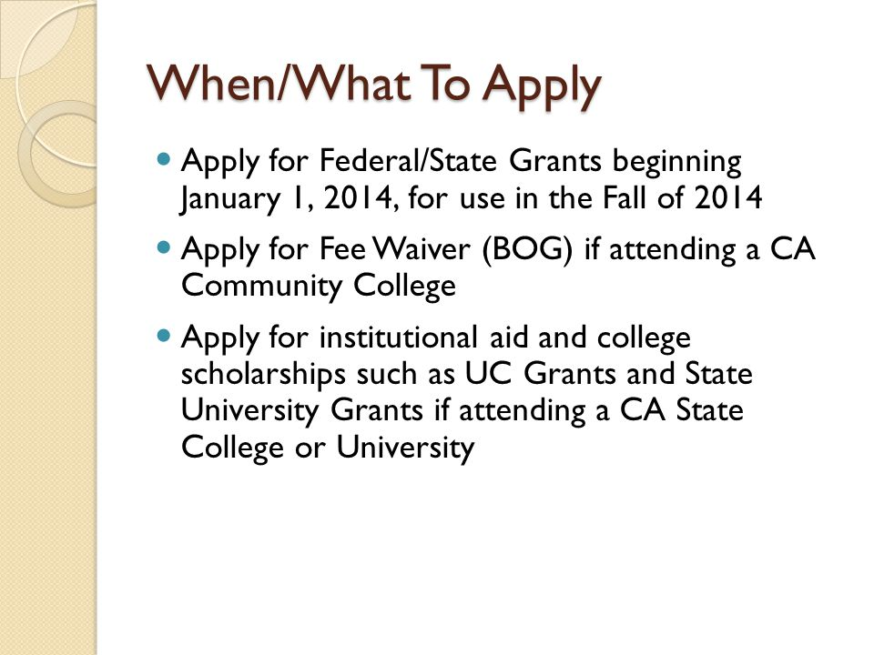 When/What To Apply Apply for Federal/State Grants beginning January 1, 2014, for use in the Fall of 2014.