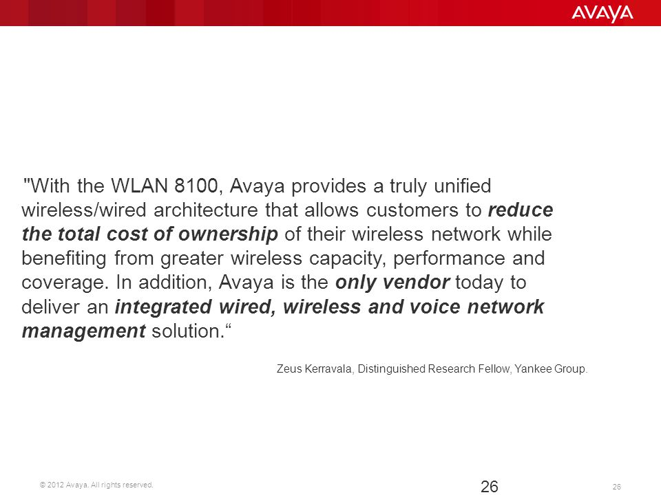 With the WLAN 8100, Avaya provides a truly unified wireless/wired architecture that allows customers to reduce the total cost of ownership of their wireless network while benefiting from greater wireless capacity, performance and coverage. In addition, Avaya is the only vendor today to deliver an integrated wired, wireless and voice network management solution.