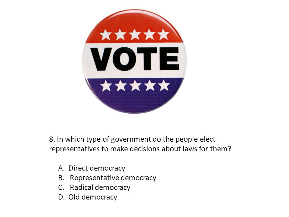 8. In which type of government do the people elect representatives to make decisions about laws for them