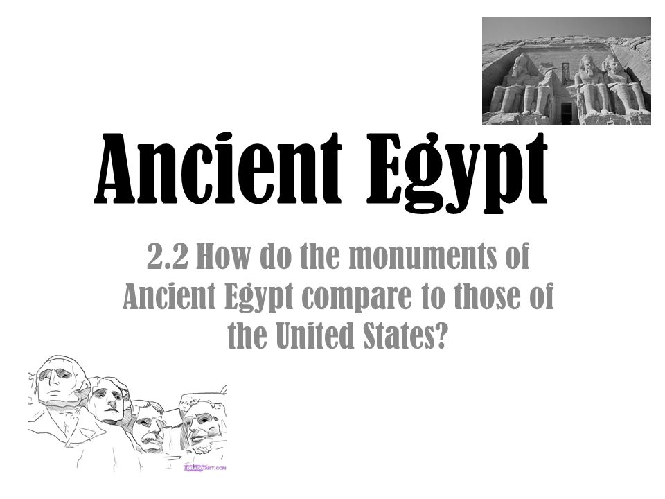 Ancient Egypt 2.2 How do the monuments of Ancient Egypt compare to those of the United States