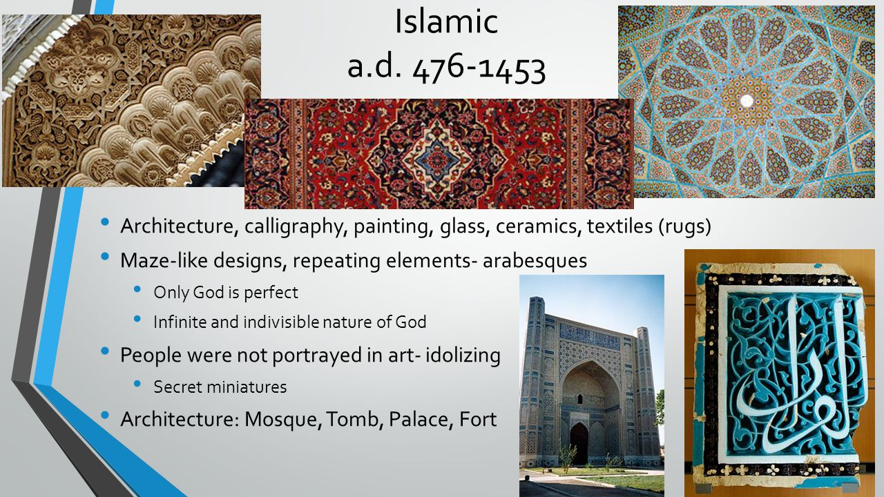 Islamic a.d. 476-1453 Architecture, calligraphy, painting, glass, ceramics, textiles (rugs) Maze-like designs, repeating elements- arabesques.