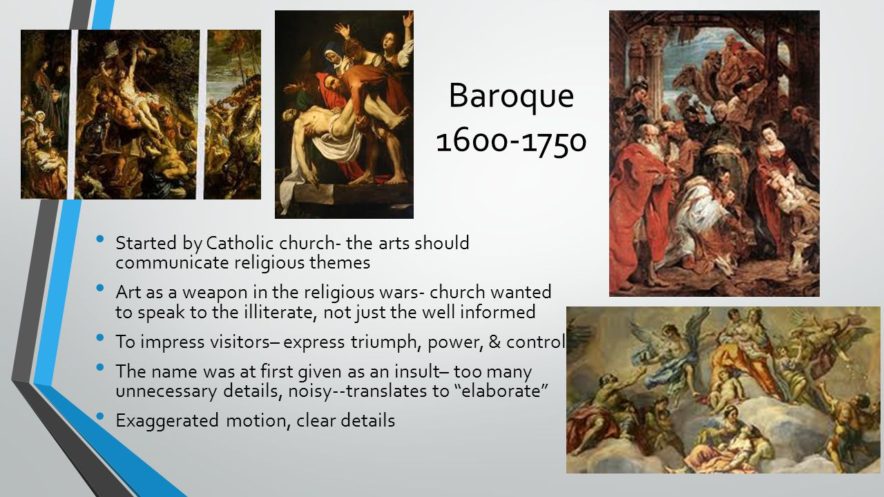 Baroque 1600-1750 Started by Catholic church- the arts should communicate religious themes.