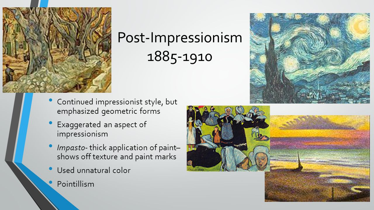 Post-Impressionism 1885-1910 Continued impressionist style, but emphasized geometric forms. Exaggerated an aspect of impressionism.
