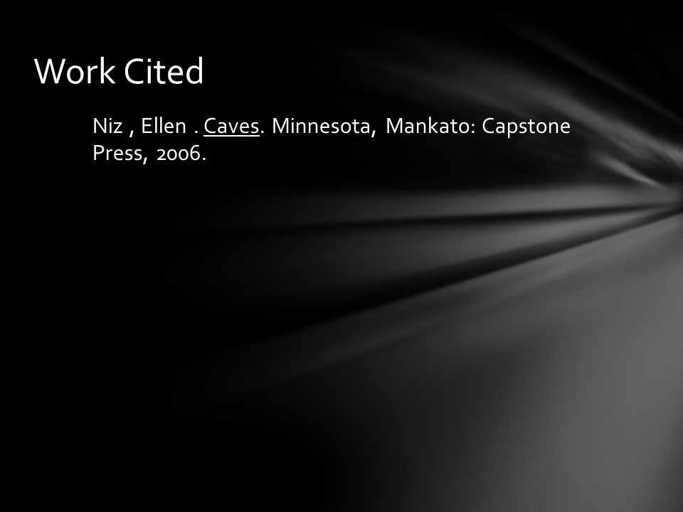 Work Cited Niz , Ellen . Caves. Minnesota, Mankato: Capstone Press, 2006.