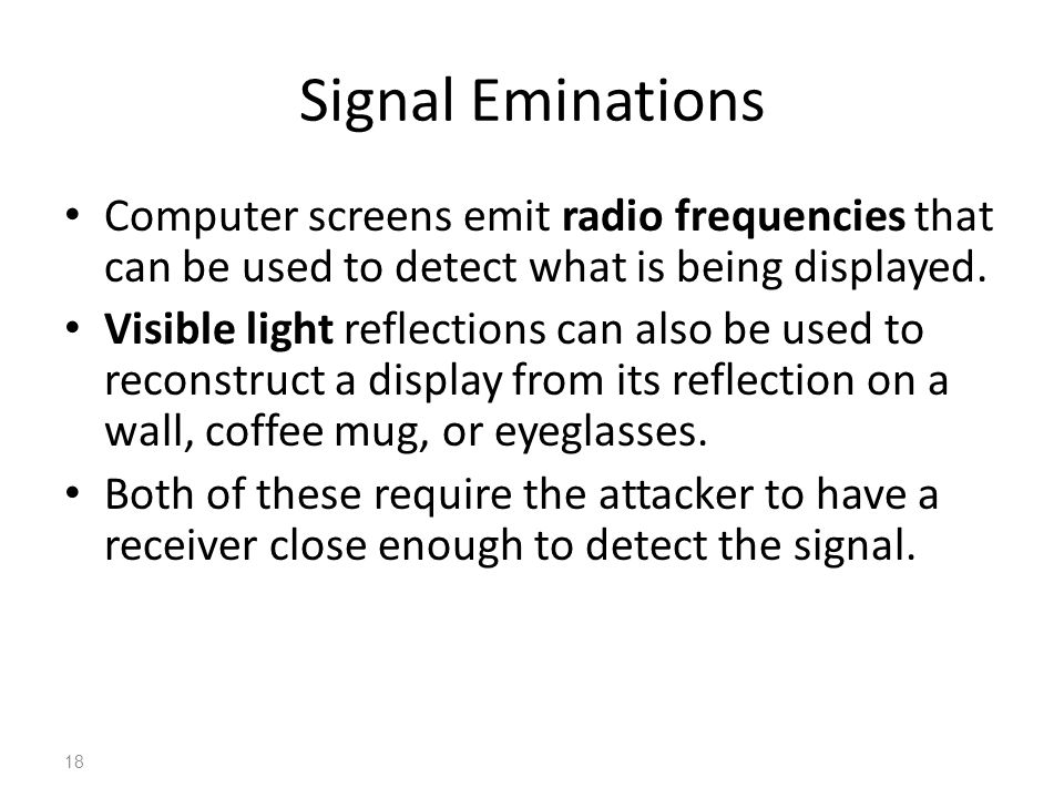 Signal Eminations Computer screens emit radio frequencies that can be used to detect what is being displayed.