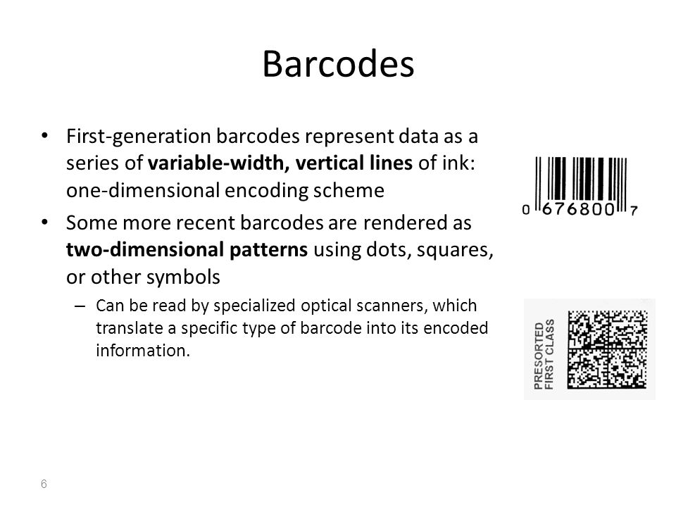 Barcodes First-generation barcodes represent data as a series of variable-width, vertical lines of ink: one-dimensional encoding scheme.