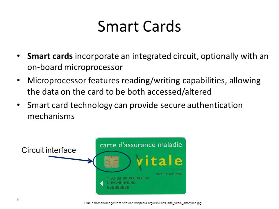 Smart Cards Smart cards incorporate an integrated circuit, optionally with an on-board microprocessor.