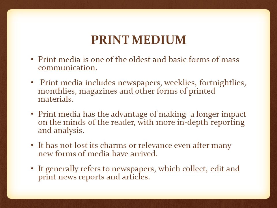 PRINT MEDIUM Print media is one of the oldest and basic forms of mass communication.