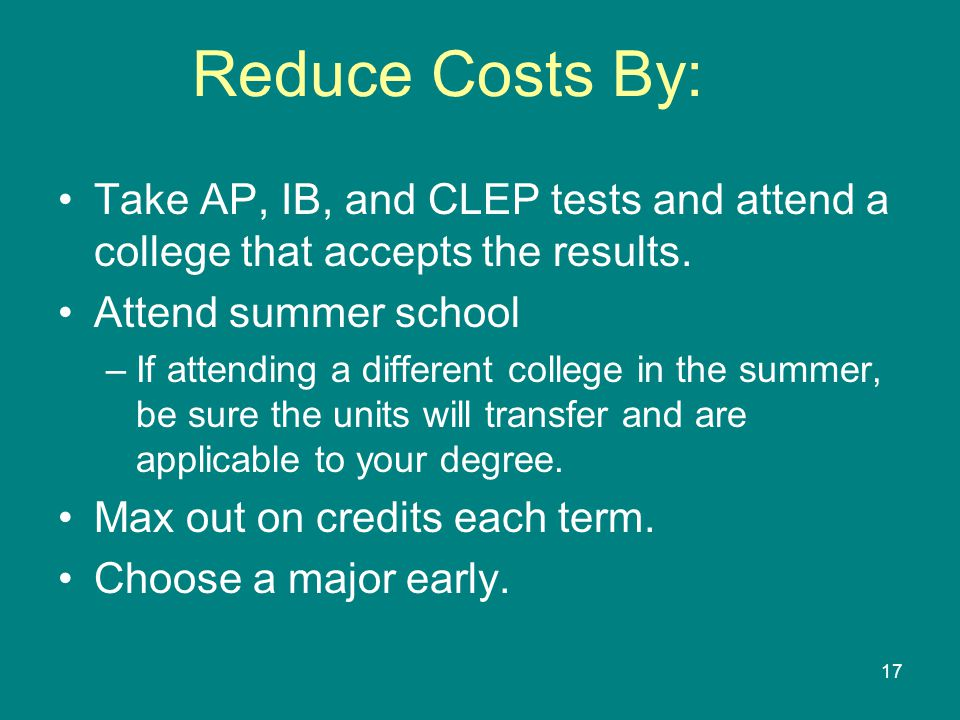 Reduce Costs By: Take AP, IB, and CLEP tests and attend a college that accepts the results. Attend summer school.