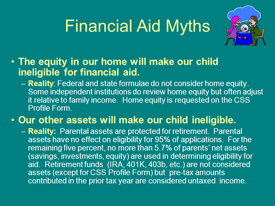 Financial Aid Myths The equity in our home will make our child ineligible for financial aid.