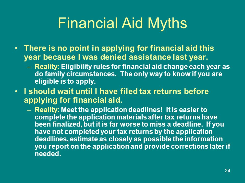 Financial Aid Myths There is no point in applying for financial aid this year because I was denied assistance last year.