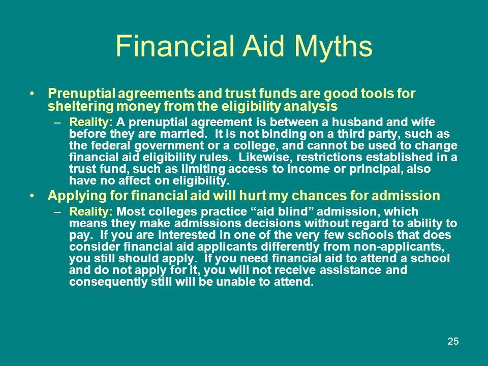 Financial Aid Myths Prenuptial agreements and trust funds are good tools for sheltering money from the eligibility analysis.
