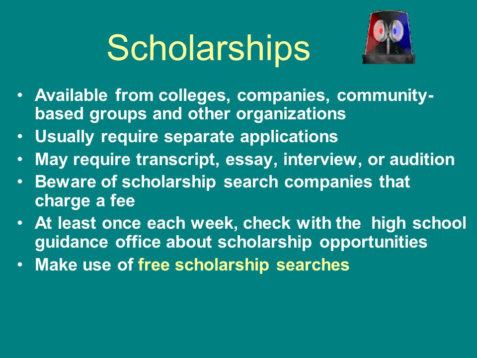 Scholarships Available from colleges, companies, community-based groups and other organizations. Usually require separate applications.
