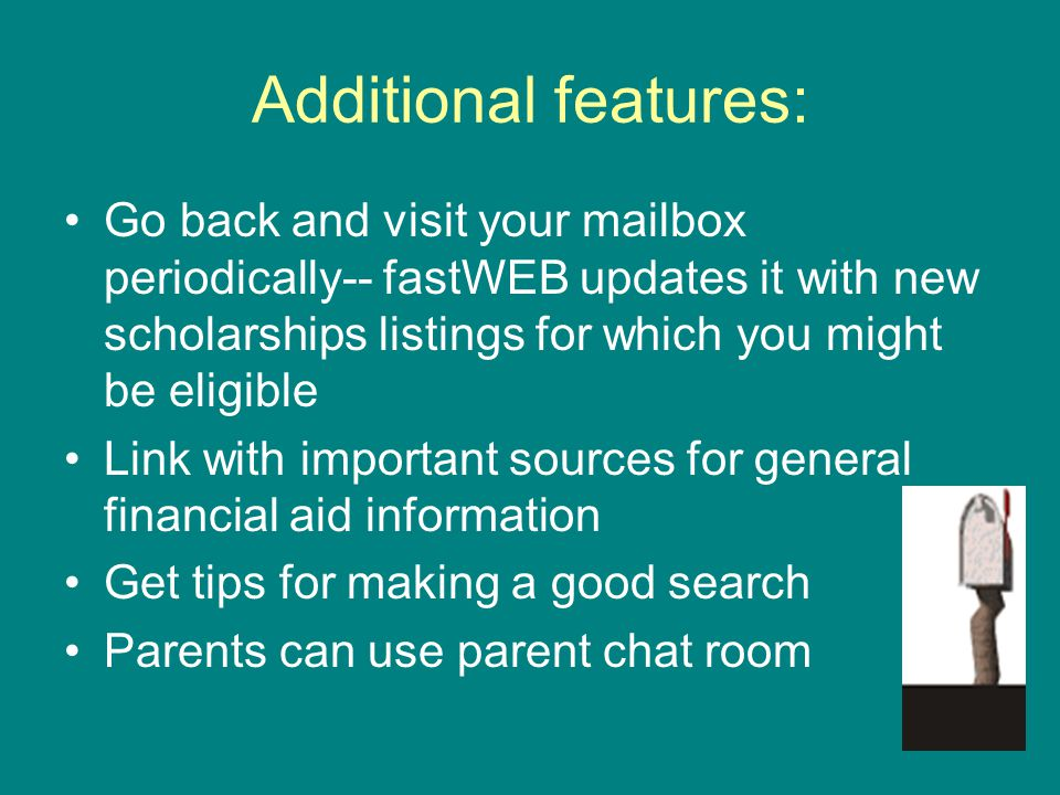 Additional features: Go back and visit your mailbox periodically-- fastWEB updates it with new scholarships listings for which you might be eligible.