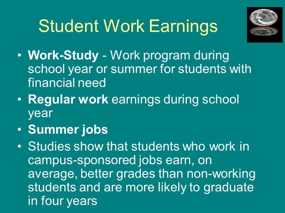 Student Work Earnings Work-Study - Work program during school year or summer for students with financial need.