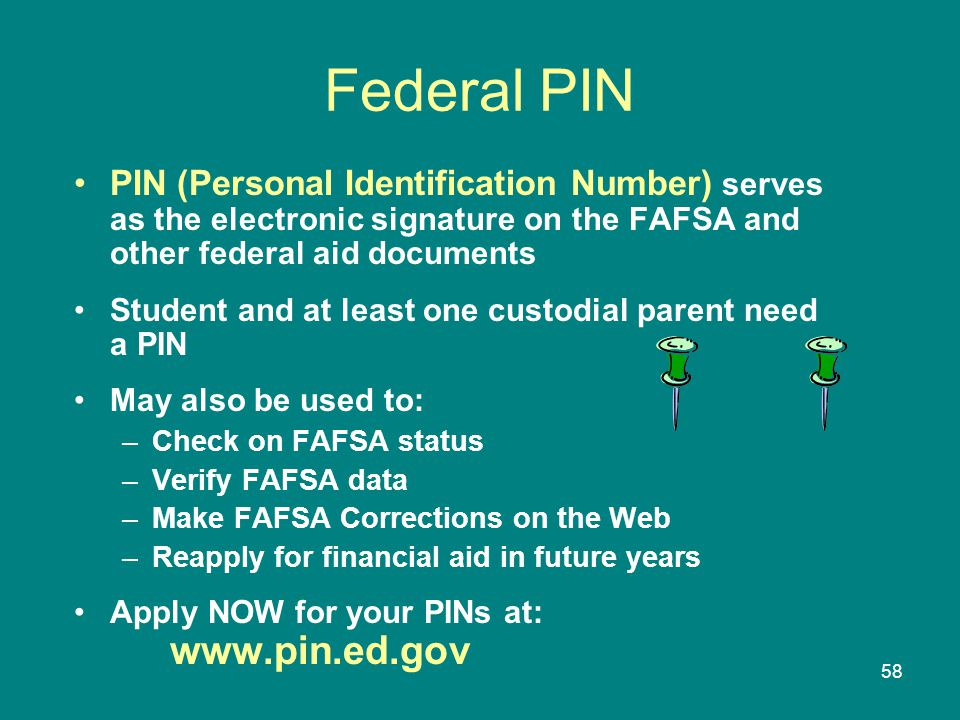 Federal PIN PIN (Personal Identification Number) serves as the electronic signature on the FAFSA and other federal aid documents.