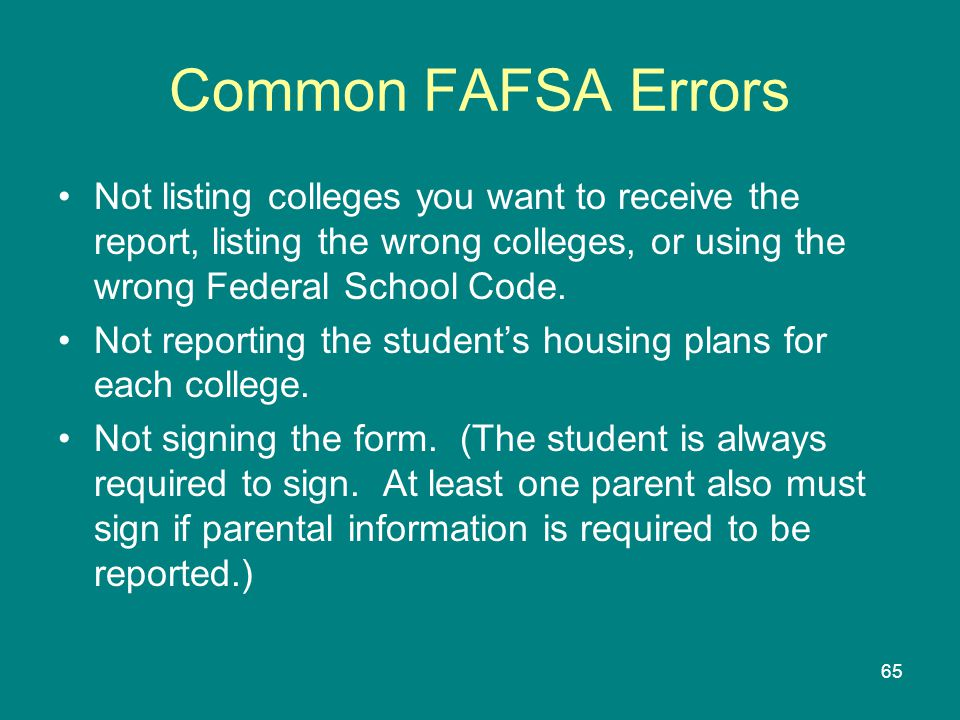 Common FAFSA Errors Not listing colleges you want to receive the report, listing the wrong colleges, or using the wrong Federal School Code.