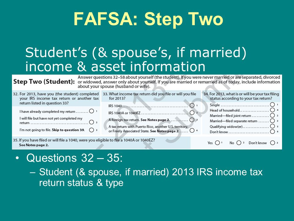 FAFSA: Step Two Student's (& spouse's, if married) income & asset information. Questions 32 – 35: