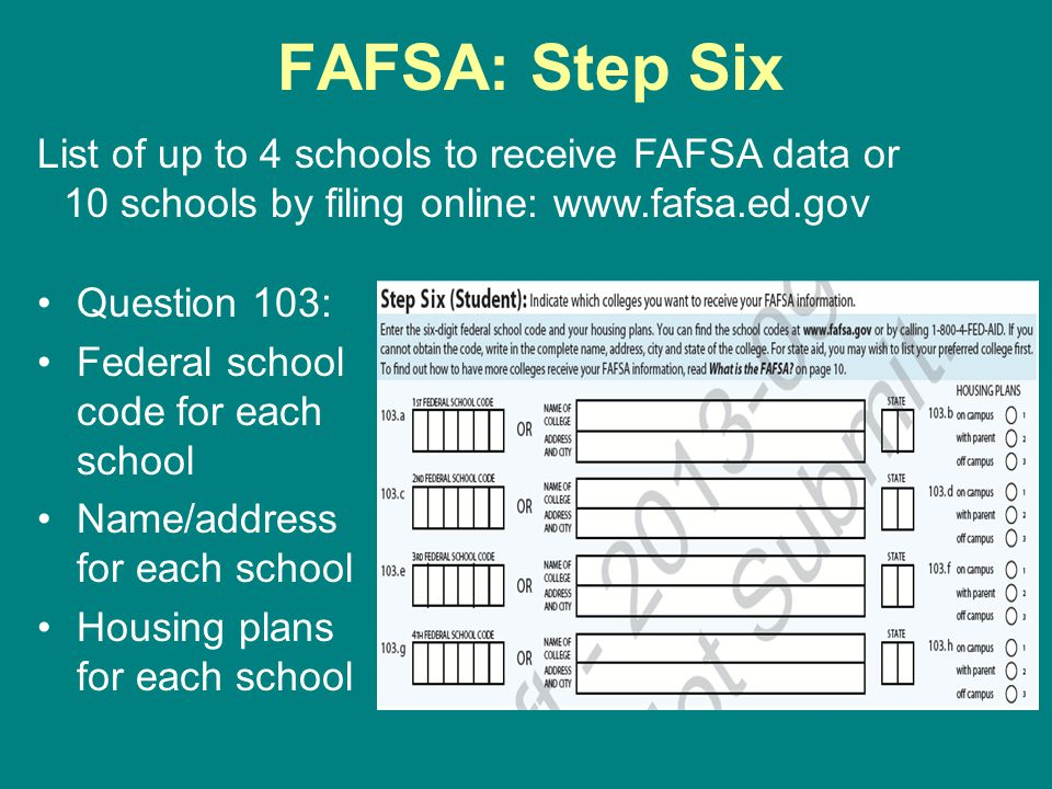 FAFSA: Step Six List of up to 4 schools to receive FAFSA data or 10 schools by filing online: www.fafsa.ed.gov.